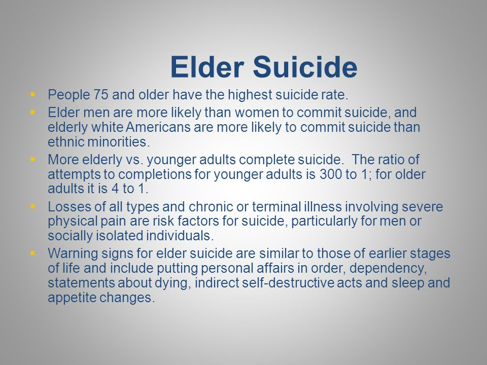 Elder Suicide People 75 and older have the highest suicide rate.