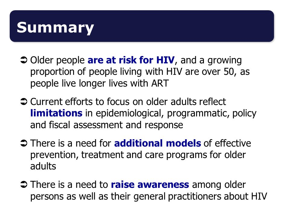 Summary Older people are at risk for HIV, and a growing proportion of people living with HIV are over 50, as people live longer lives with ART.