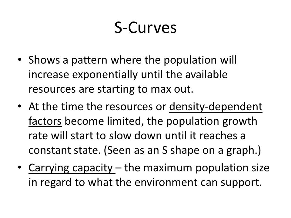 S-Curves Shows a pattern where the population will increase exponentially until the available resources are starting to max out.