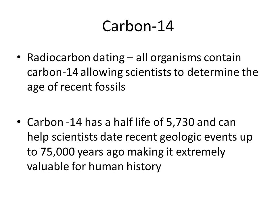 Carbon-14 Radiocarbon dating – all organisms contain carbon-14 allowing scientists to determine the age of recent fossils.