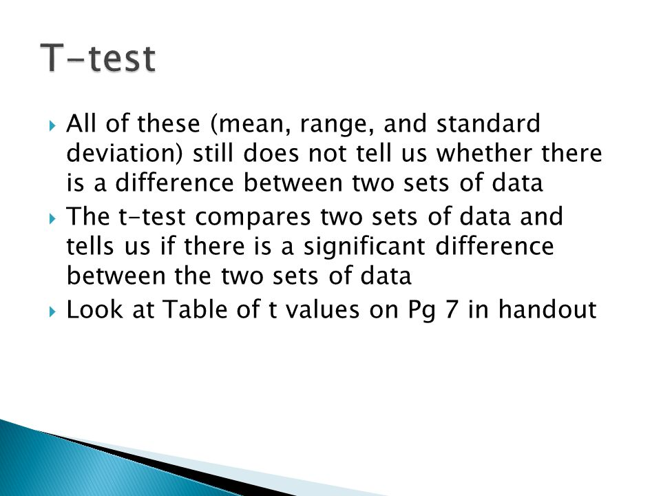 T-test All of these (mean, range, and standard deviation) still does not tell us whether there is a difference between two sets of data.
