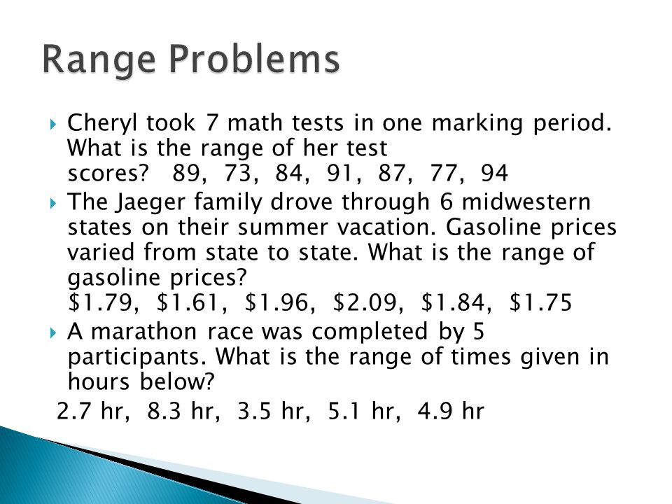 Range Problems Cheryl took 7 math tests in one marking period. What is the range of her test scores 89, 73, 84, 91, 87, 77, 94.