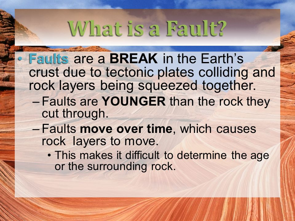 What is a Fault Faults are a BREAK in the Earth's crust due to tectonic plates colliding and rock layers being squeezed together.