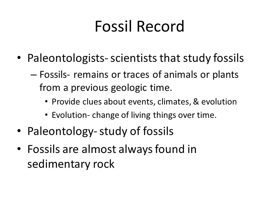 Fossil Record Paleontologists- scientists that study fossils