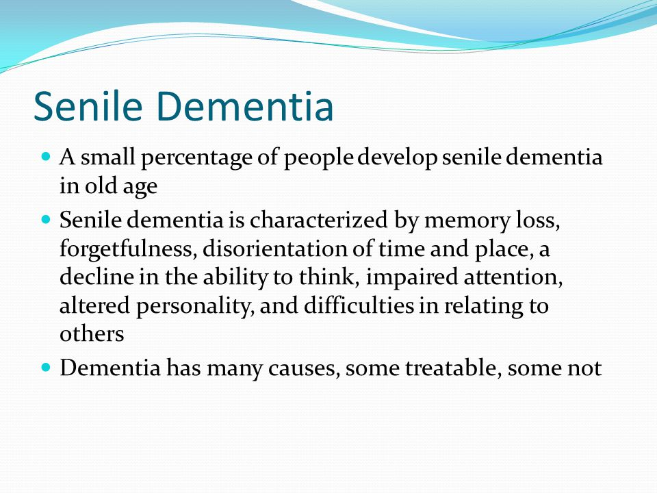 Senile Dementia A small percentage of people develop senile dementia in old age.