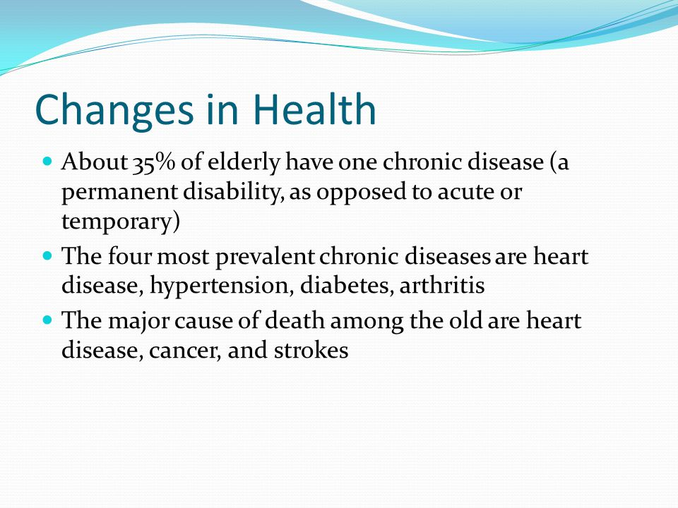 Changes in Health About 35% of elderly have one chronic disease (a permanent disability, as opposed to acute or temporary)