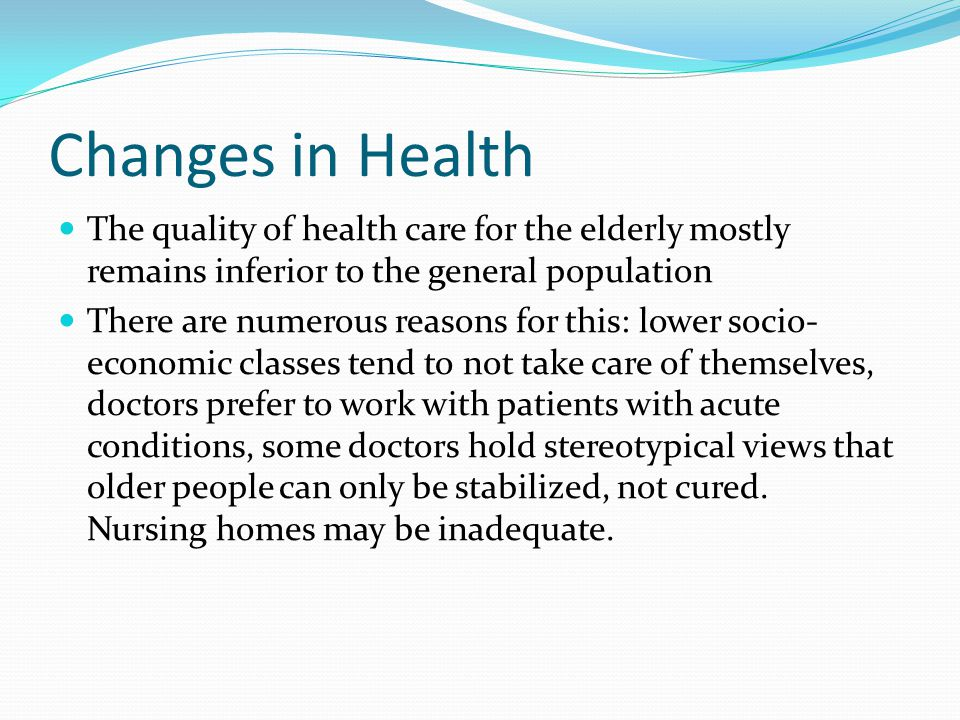Changes in Health The quality of health care for the elderly mostly remains inferior to the general population.