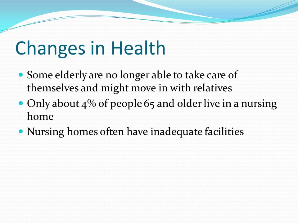 Changes in Health Some elderly are no longer able to take care of themselves and might move in with relatives.