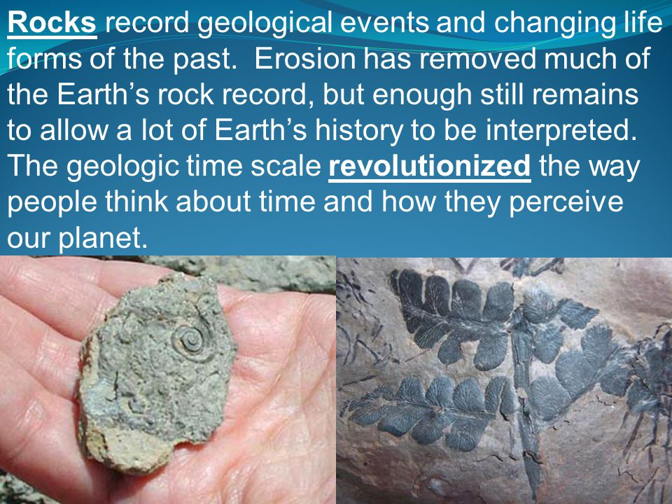 Rocks record geological events and changing life forms of the past