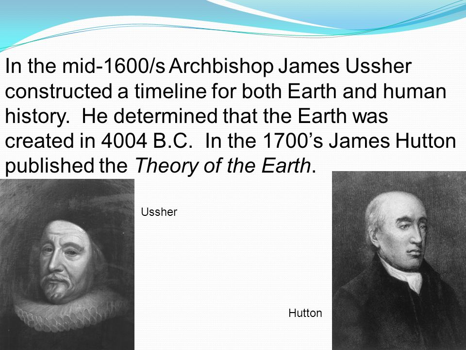 In the mid-1600/s Archbishop James Ussher constructed a timeline for both Earth and human history. He determined that the Earth was created in 4004 B.C. In the 1700's James Hutton published the Theory of the Earth.