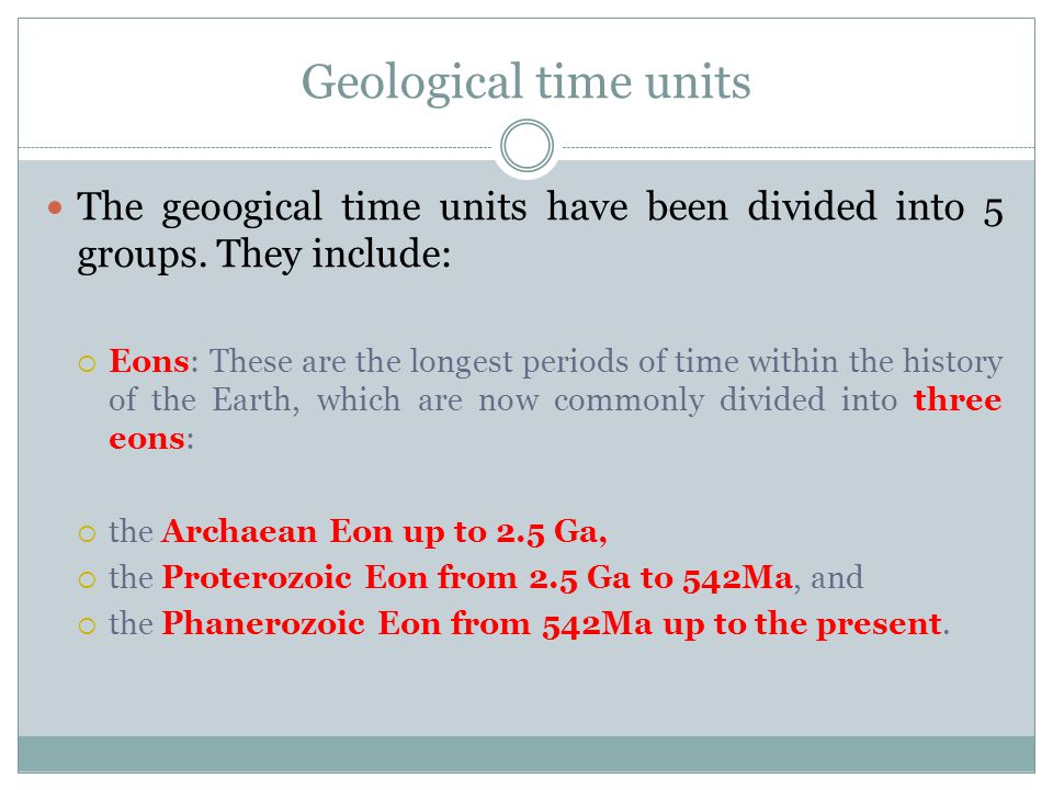 Geological time units The geoogical time units have been divided into 5 groups. They include: