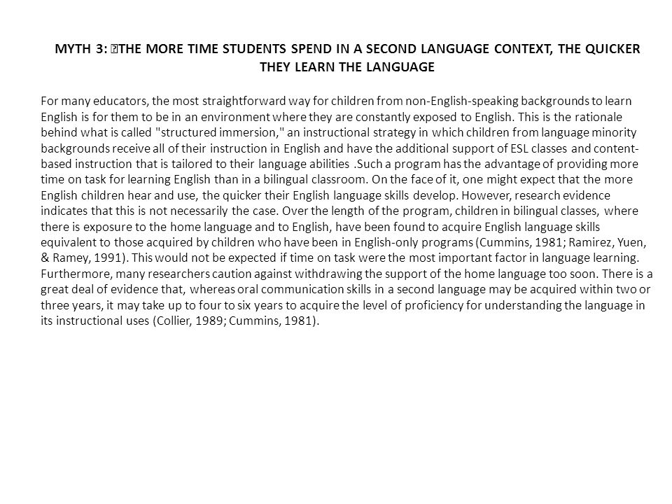 MYTH 3: THE MORE TIME STUDENTS SPEND IN A SECOND LANGUAGE CONTEXT, THE QUICKER THEY LEARN THE LANGUAGE