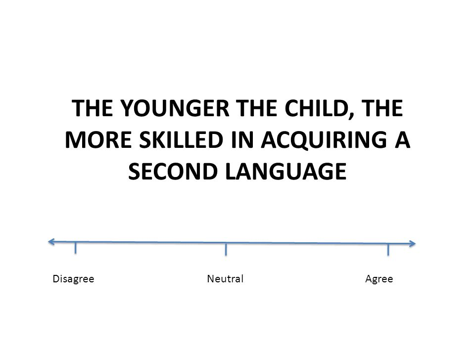 THE YOUNGER THE CHILD, THE MORE SKILLED IN ACQUIRING A SECOND LANGUAGE