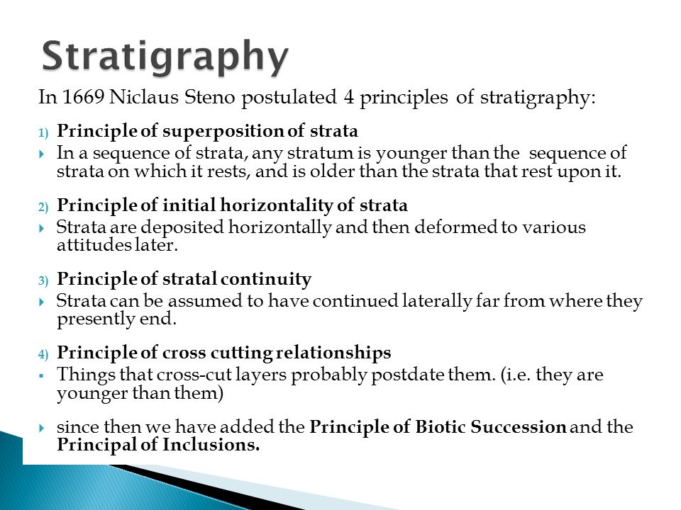 Stratigraphy In 1669 Niclaus Steno postulated 4 principles of stratigraphy: Principle of superposition of strata.