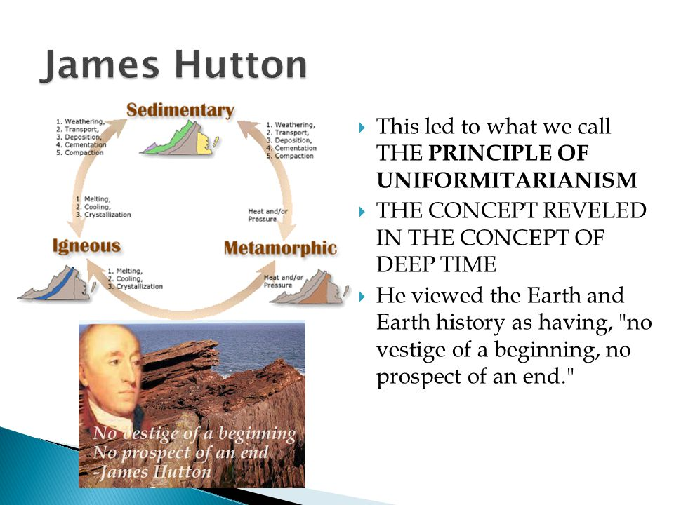 James Hutton This led to what we call THE PRINCIPLE OF UNIFORMITARIANISM. THE CONCEPT REVELED IN THE CONCEPT OF DEEP TIME.