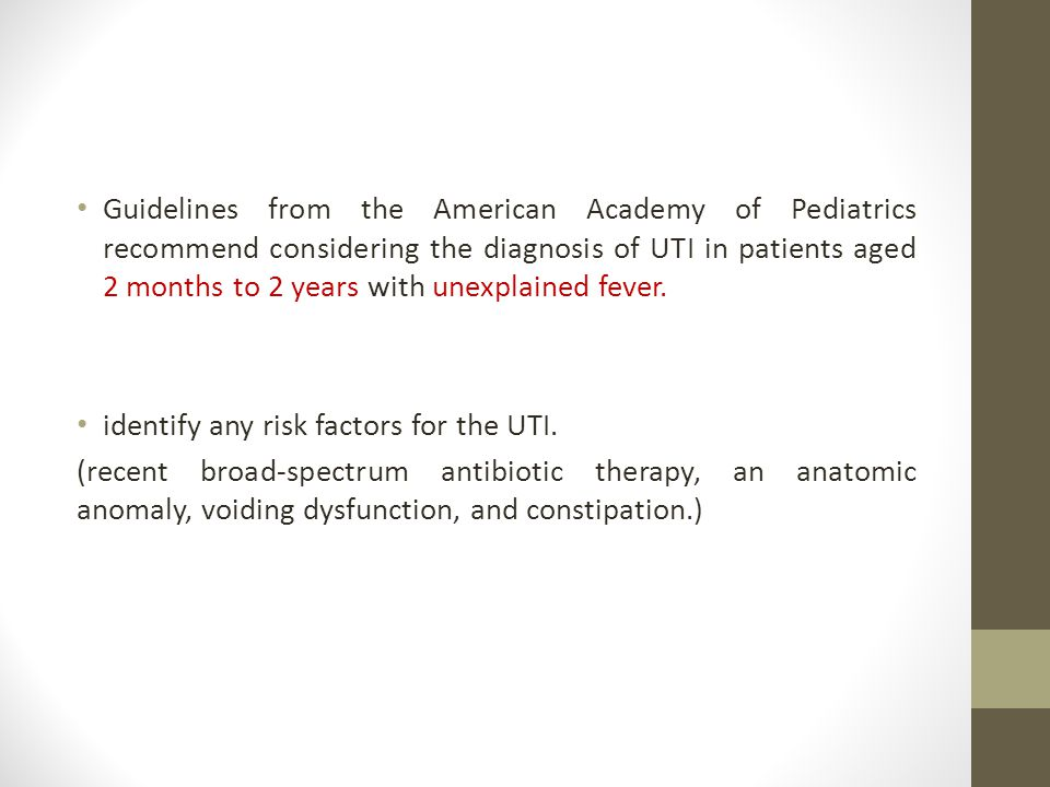 Guidelines from the American Academy of Pediatrics recommend considering the diagnosis of UTI in patients aged 2 months to 2 years with unexplained fever.