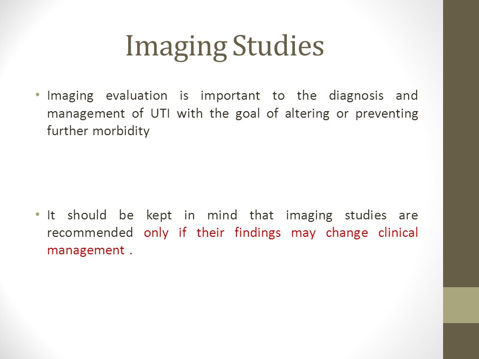 Imaging Studies Imaging evaluation is important to the diagnosis and management of UTI with the goal of altering or preventing further morbidity.