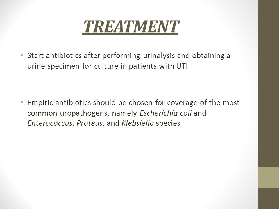 TREATMENT Start antibiotics after performing urinalysis and obtaining a urine specimen for culture in patients with UTI.