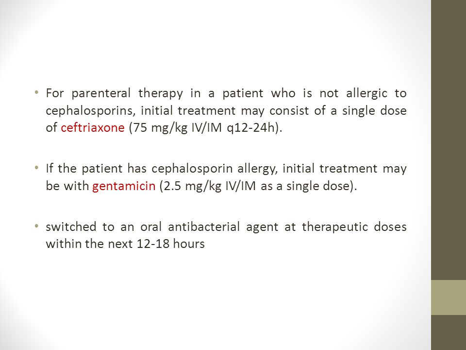 For parenteral therapy in a patient who is not allergic to cephalosporins, initial treatment may consist of a single dose of ceftriaxone (75 mg/kg IV/IM q12-24h).