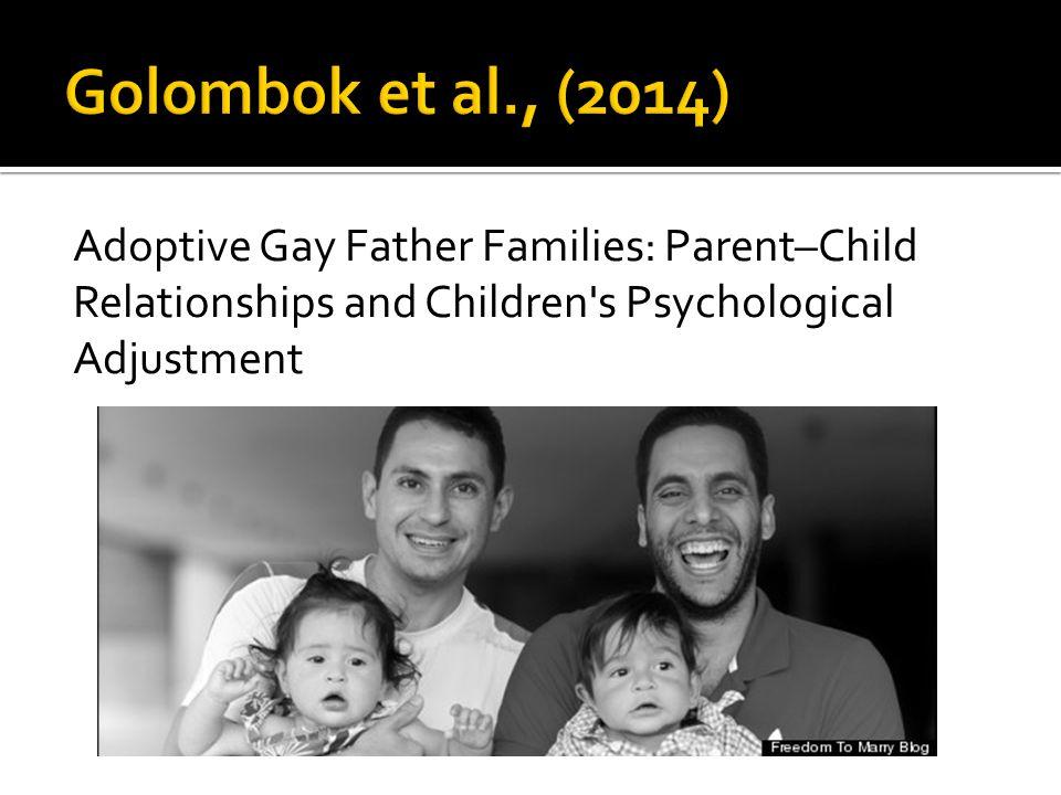Golombok et al., (2014) Adoptive Gay Father Families: Parent–Child Relationships and Children s Psychological Adjustment.