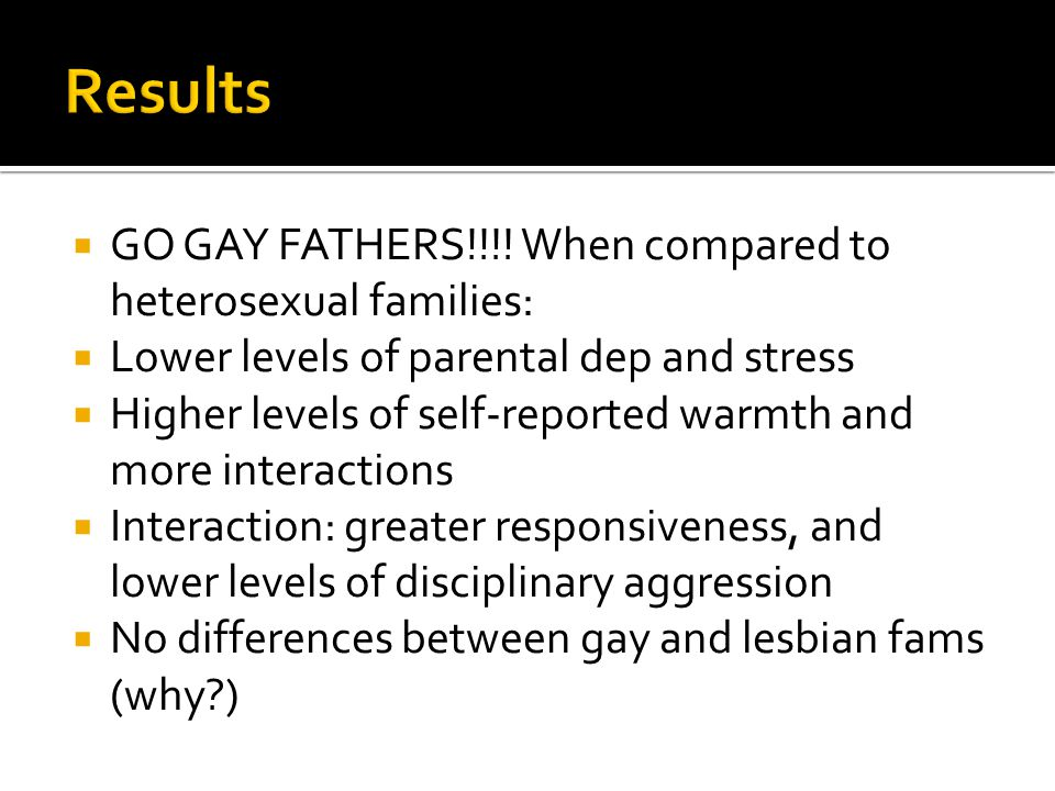 Results GO GAY FATHERS!!!! When compared to heterosexual families: