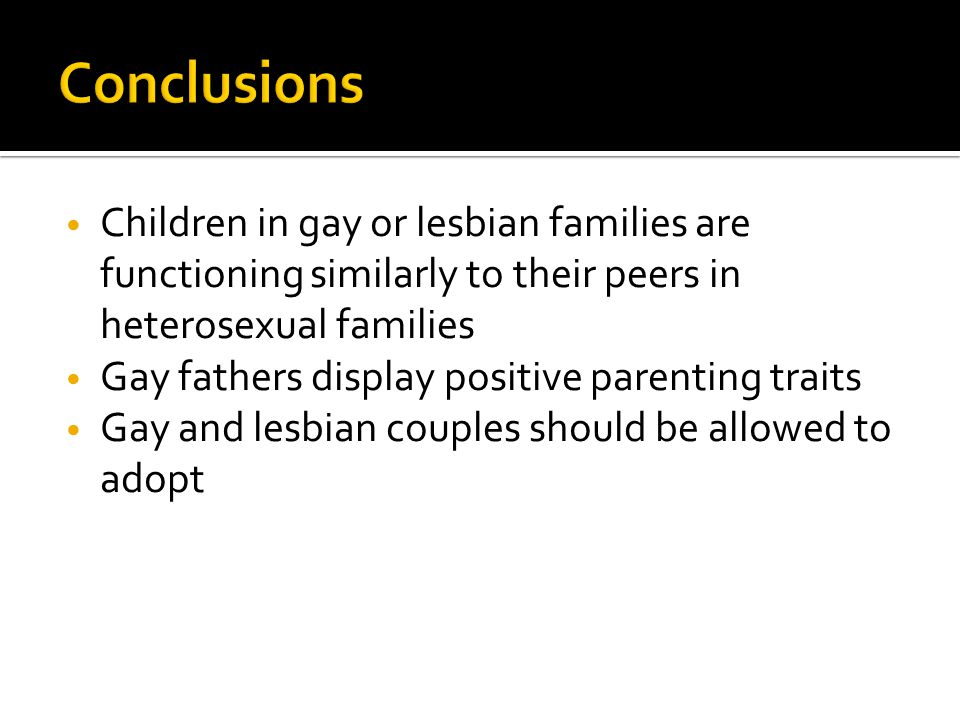 Conclusions Children in gay or lesbian families are functioning similarly to their peers in heterosexual families.