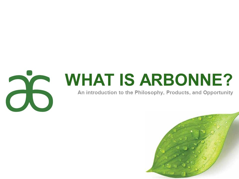 WHAT IS ARBONNE An introduction to the Philosophy, Products, and Opportunity. Welcome!
