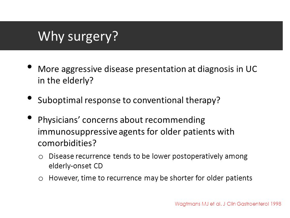 Why surgery More aggressive disease presentation at diagnosis in UC in the elderly Suboptimal response to conventional therapy