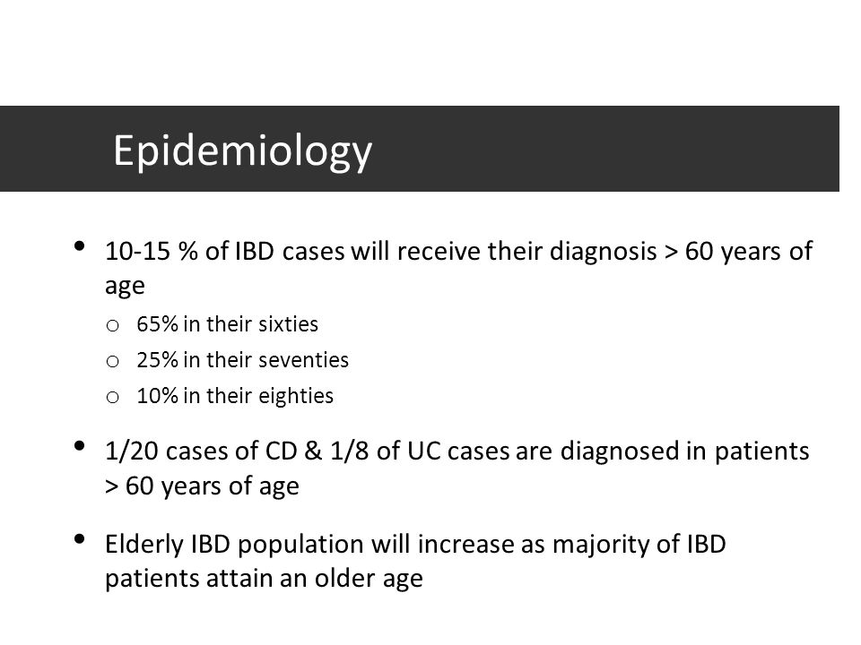 Epidemiology 10-15 % of IBD cases will receive their diagnosis > 60 years of age. 65% in their sixties.