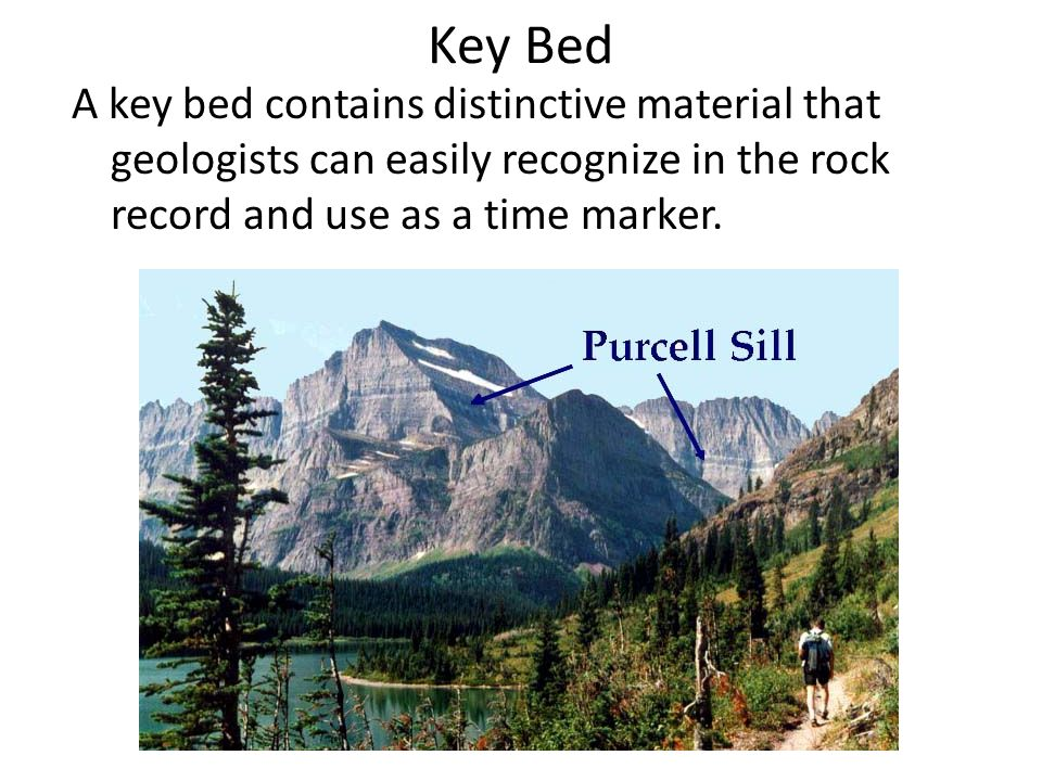 Key Bed A key bed contains distinctive material that geologists can easily recognize in the rock record and use as a time marker.