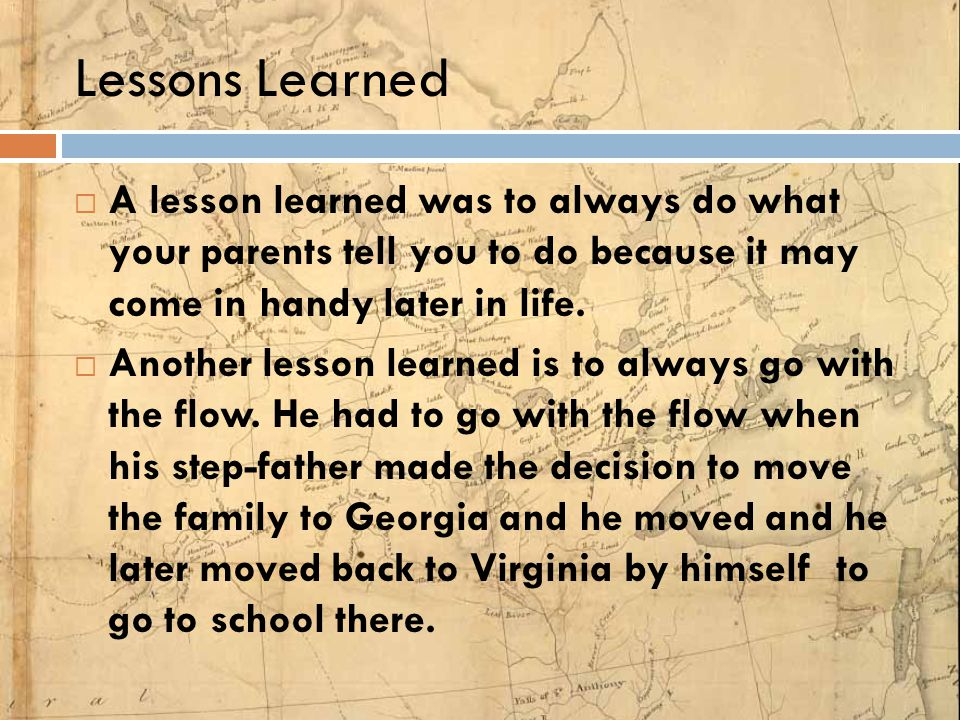 Lessons Learned A lesson learned was to always do what your parents tell you to do because it may come in handy later in life.