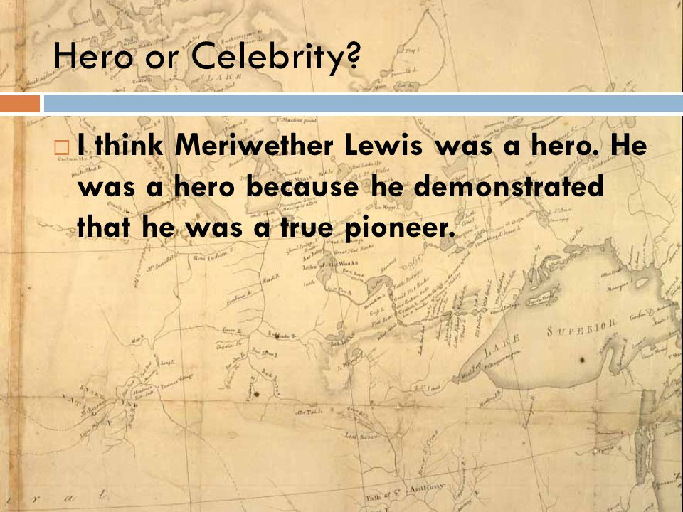 Hero or Celebrity. I think Meriwether Lewis was a hero.