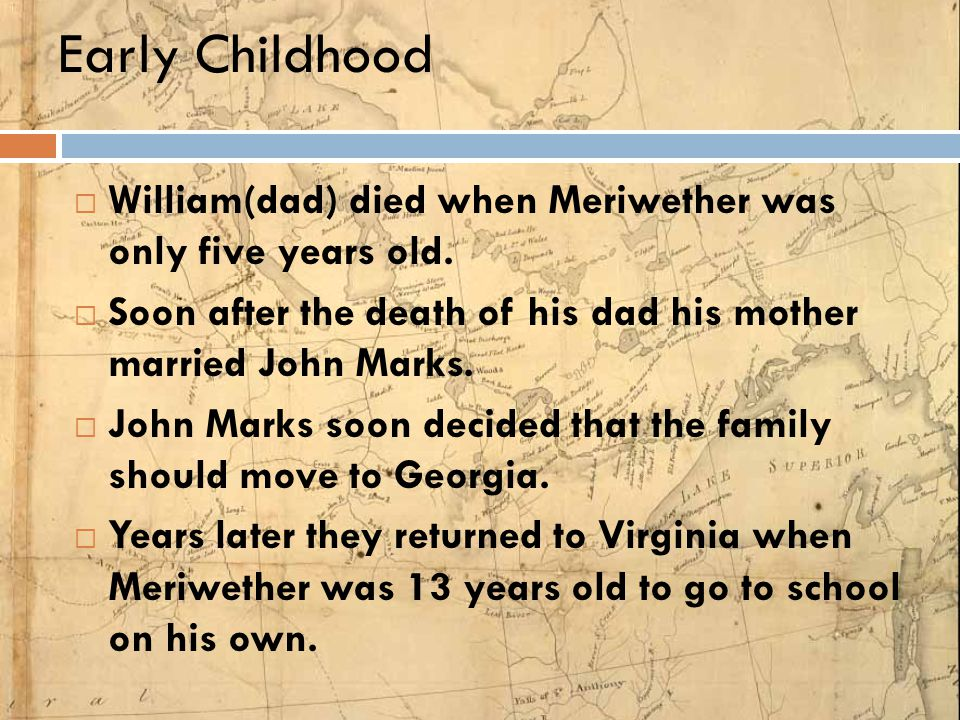 Early Childhood William(dad) died when Meriwether was only five years old. Soon after the death of his dad his mother married John Marks.