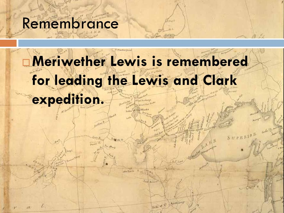 Remembrance Meriwether Lewis is remembered for leading the Lewis and Clark expedition.