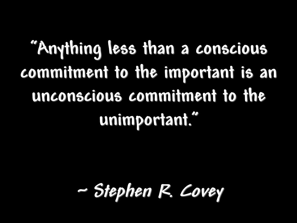 Anything less than a conscious commitment to the important is an unconscious commitment to the unimportant.