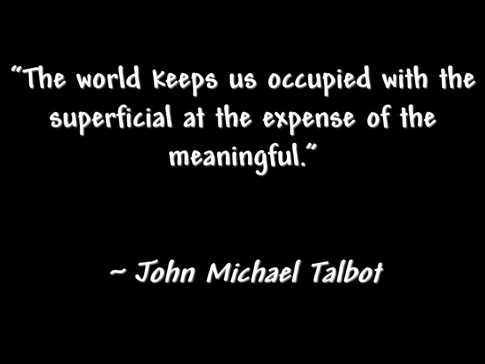 The world keeps us occupied with the superficial at the expense of the meaningful.