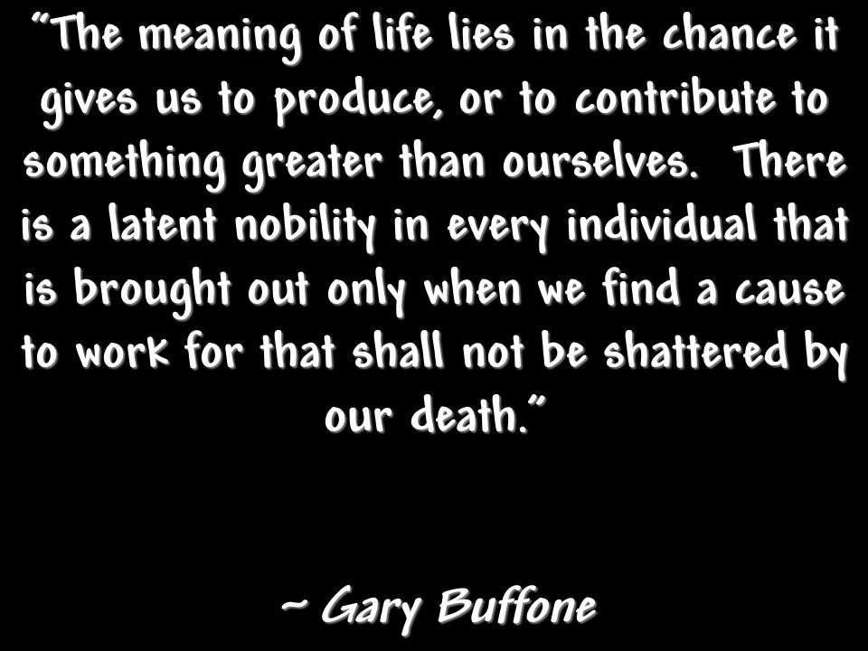 The meaning of life lies in the chance it gives us to produce, or to contribute to something greater than ourselves. There is a latent nobility in every individual that is brought out only when we find a cause to work for that shall not be shattered by our death.