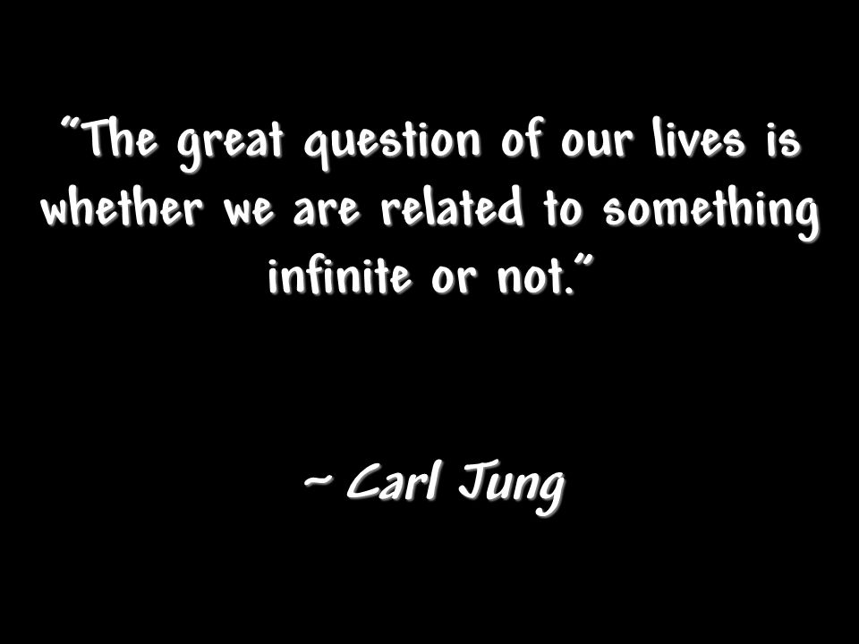 The great question of our lives is whether we are related to something infinite or not.