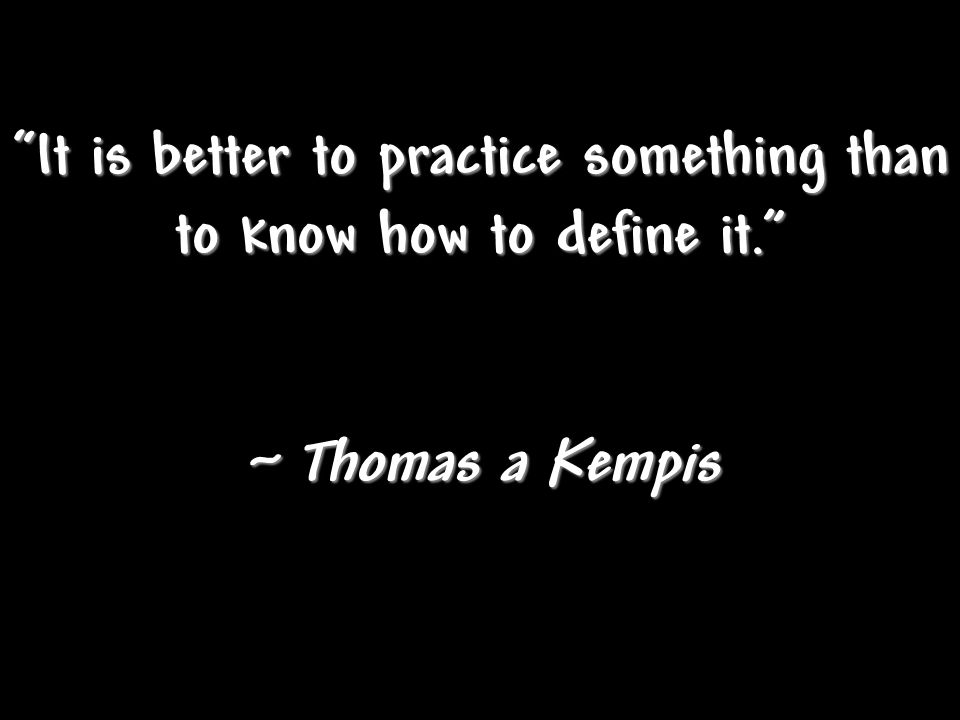 It is better to practice something than to know how to define it.