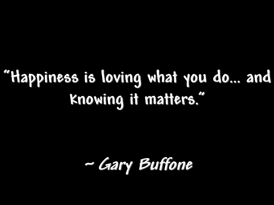 Happiness is loving what you do… and knowing it matters.