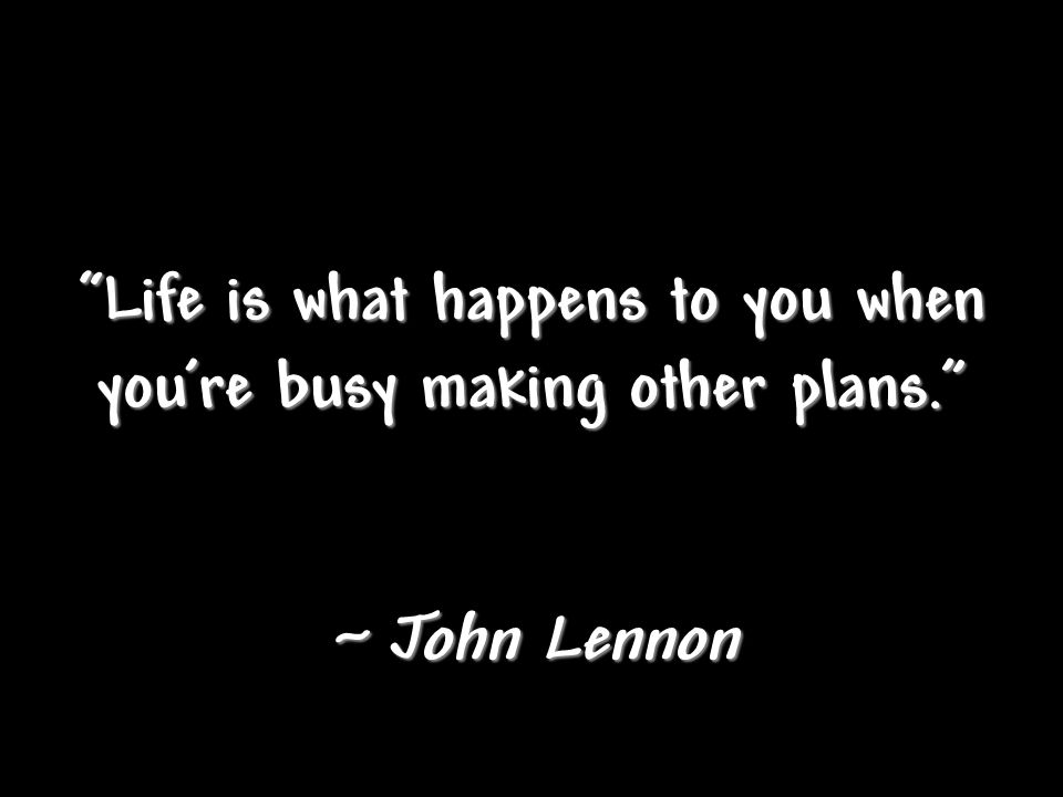 Life is what happens to you when you're busy making other plans.