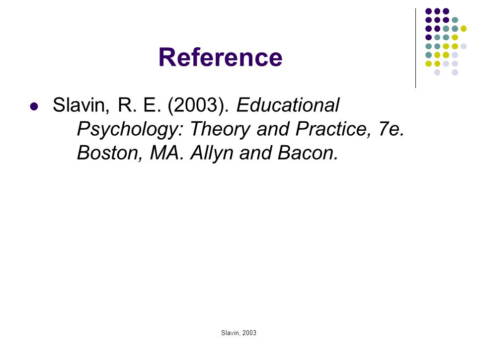 Reference Slavin, R. E. (2003). Educational Psychology: Theory and Practice, 7e. Boston, MA. Allyn and Bacon.