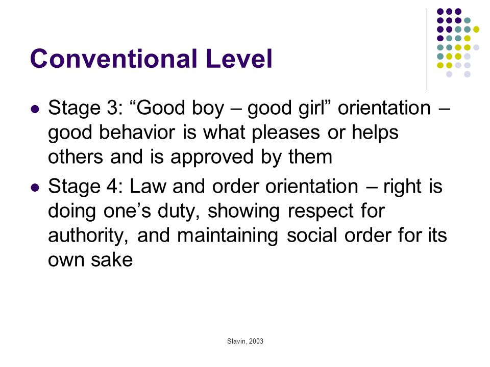 Conventional Level Stage 3: Good boy – good girl orientation – good behavior is what pleases or helps others and is approved by them.