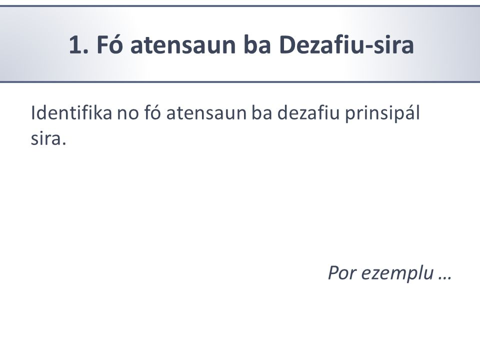 1. Fó atensaun ba Dezafiu-sira