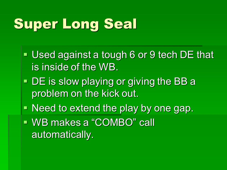 Super Long Seal Used against a tough 6 or 9 tech DE that is inside of the WB. DE is slow playing or giving the BB a problem on the kick out.
