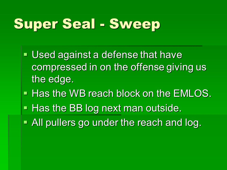 Super Seal - Sweep Used against a defense that have compressed in on the offense giving us the edge.