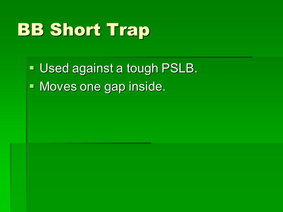 BB Short Trap Used against a tough PSLB. Moves one gap inside.