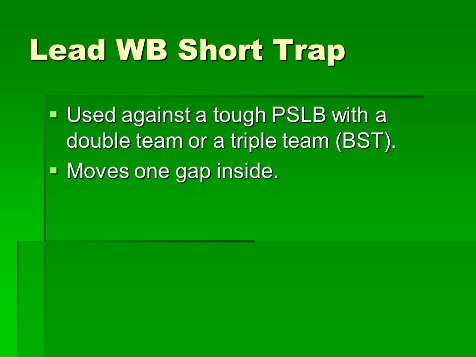 Lead WB Short Trap Used against a tough PSLB with a double team or a triple team (BST).