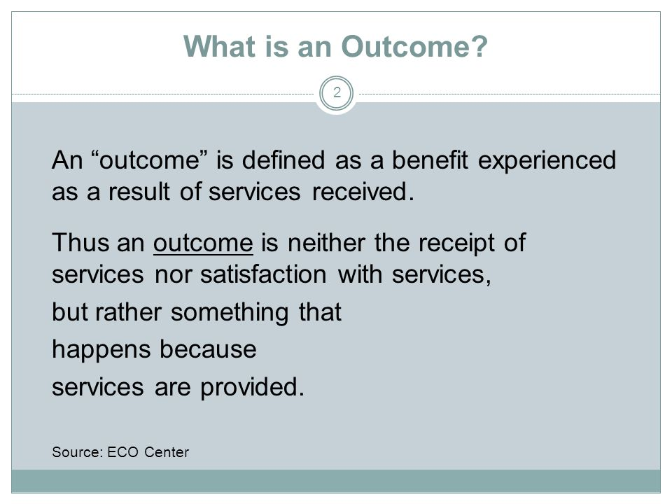 What is an Outcome An outcome is defined as a benefit experienced as a result of services received.