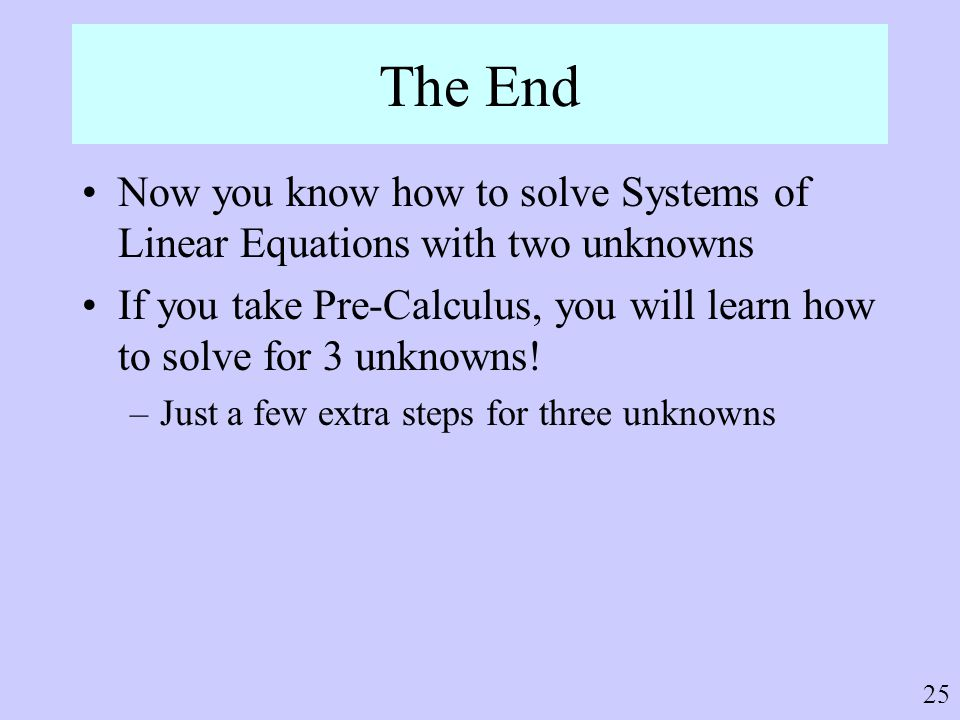 The End Now you know how to solve Systems of Linear Equations with two unknowns.